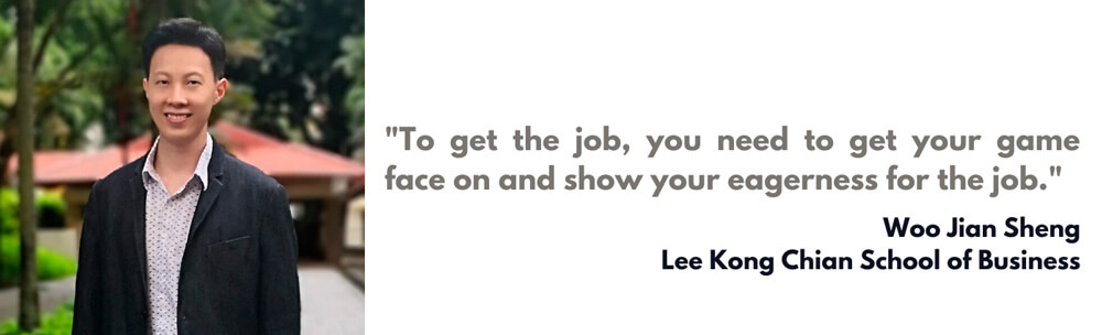 """To get the job, you need to get your game face on and show your eagerness for the job."" – Woo Jian Sheng"